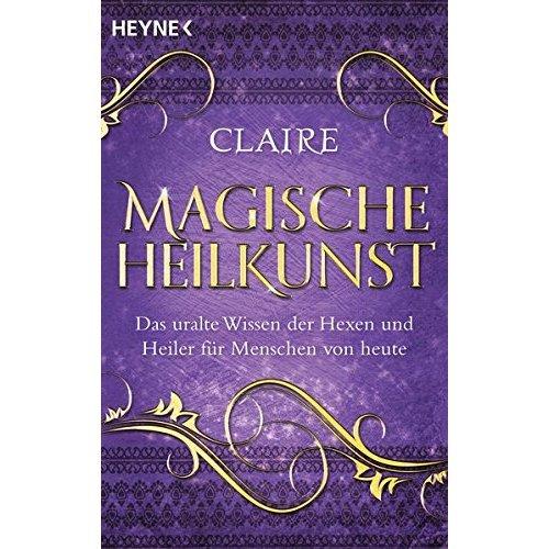 Magische Heilkunst: Das uralte Wissen der Hexen und Heiler für Menschen von heute