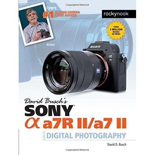 David Busch S Sony Alpha A7r II/A7 II Guide to Digital Photography (David Buschs Guides)