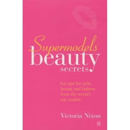 Supermodels' Beauty Secrets: Hot tips for style, beauty and fashion from the world's top models: Top Tips for Style, Beauty and Fashion