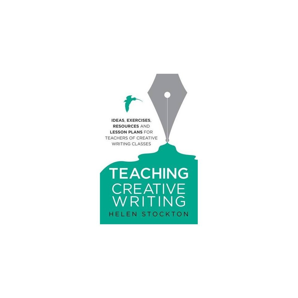Teaching Creative Writing: Ideas, exercises, resources and lesson plans for  teachers of creative-writing classes