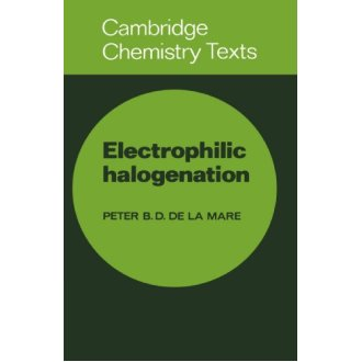 Electrophilic Halogenation: Reaction Pathways Involving Attack by Electrophilic Halogens on Unsaturated Compounds (Cambridge Texts in Chemistry an...