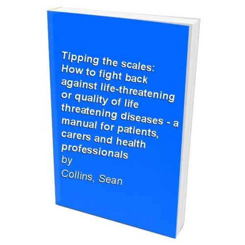 Tipping the scales: How to fight back against life-threatening or quality of life threatening diseases - a manual for patients, carers and health ...