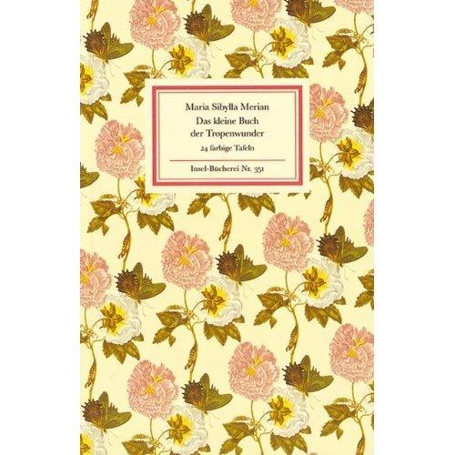 Das kleine Buch der Tropenwunder: Kolorierte Stiche von Maria Sibylla Merian