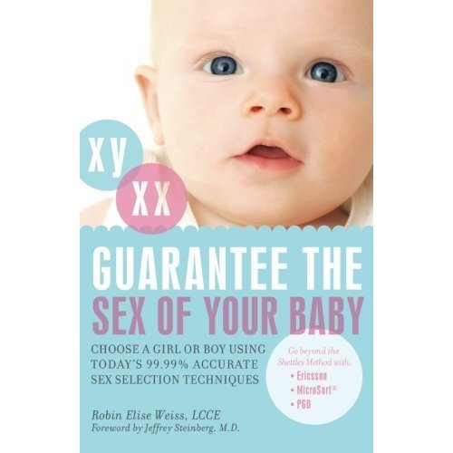 Guarantee the Sex of Your Baby: Choose a Girl or a Boy Using Today's 99.9% Accurate Sex Selection Techniques: Choose a Girl or a Boy Using Today's...